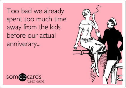 Too bad we already spent too much time  away from the kids before our actual anniverary...