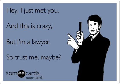 Hey, I just met you,   And this is crazy,   But I'm a lawyer,   So trust me, maybe?