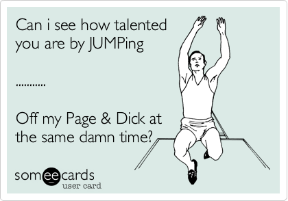 Can i see how talented you are by JUMPing  ...........  Off my Page & Dick at  the same damn time?