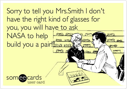 Sorry to tell you Mrs.Smith I don't have the right kind of glasses for you, you will have to ask NASA to help build you a pair!!!
