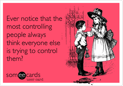 Ever notice that the most controlling  people always think everyone else  is trying to control  them?