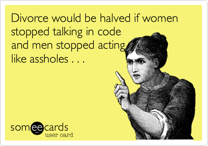 Divorce would be halved if women stopped talking in code  and men stopped acting  like assholes . . .