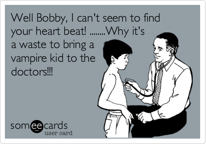 Well Bobby, I can't seem to find your heart beat! ........Why it's a waste to bring a vampire kid to the doctors!!!