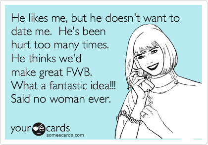 He likes me, but he doesn't want to date me.  He's been hurt too many times.  He thinks we'd make great FWB.  What a fantastic idea!!! Said no woman ever.