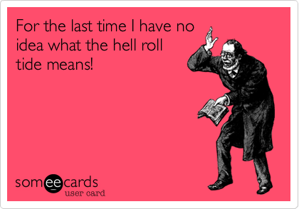 For the last time I have no idea what the hell roll tide means!