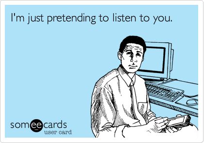 I'm just pretending to listen to you.