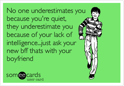 No one underestimates you because you're quiet, they underestimate you because of your lack of intelligence...just ask your new bff thats with your boyfriend