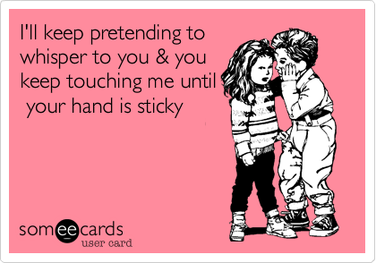I'll keep pretending to whisper to you & you keep touching me until  your hand is sticky
