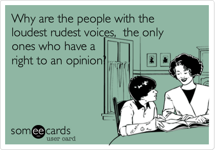 Why are the people with the loudest rudest voices,  the only ones who have a  right to an opinion?