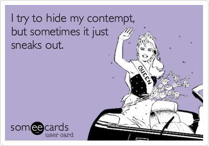 I try to hide my contempt, but sometimes it just sneaks out.