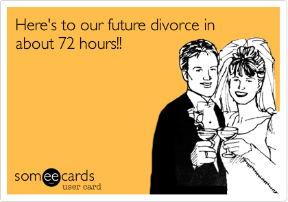 Here's to our future divorce in about 72 hours!!