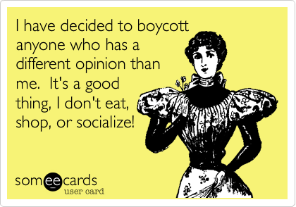 I have decided to boycott anyone who has a different opinion than me.  It's a good thing, I don't eat, shop, or socialize!