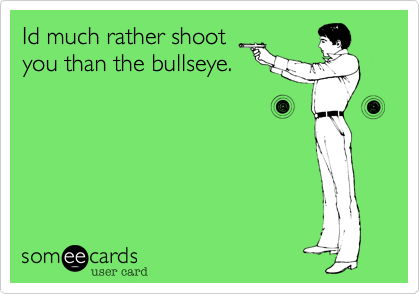 Id much rather shoot you than the bullseye.