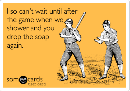 I so can't wait until after the game when we shower and you drop the soap again.
