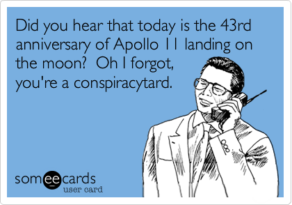 Did you hear that today is the 43rd anniversary of Apollo 11 landing on the moon?  Oh I forgot, you're a conspiracytard.