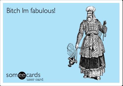 Bitch Im fabulous!
