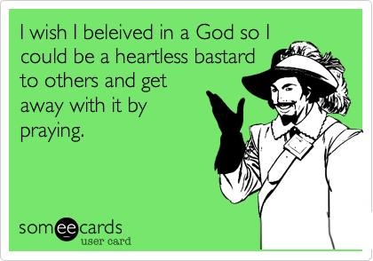 I wish I beleived in a God so I could be a heartless bastard to others and get away with it by praying.