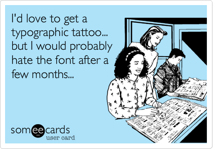 I'd love to get a  typographic tattoo...  but I would probably hate the font after a few months...