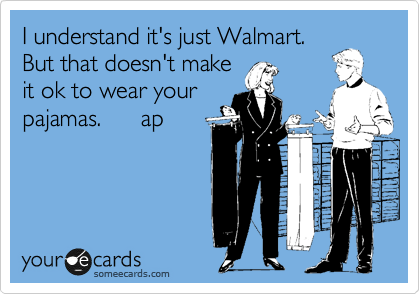 I understand it's just Walmart. But that doesn't make it ok to wear your pajamas.      ap