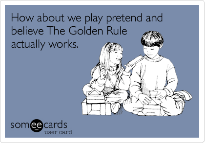 How about we play pretend and believe The Golden Rule actually works.