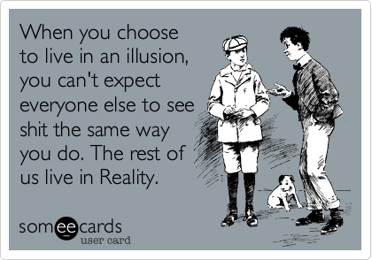 When you choose to live in an illusion,  you can't expect everyone else to see shit the same way  you do. The rest of us live in Reality.
