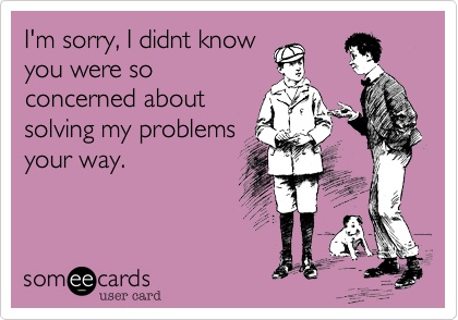 I'm sorry, I didnt know you were so concerned about solving my problems your way.