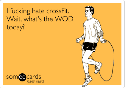 I fucking hate crossFit. Wait, what's the WOD today?
