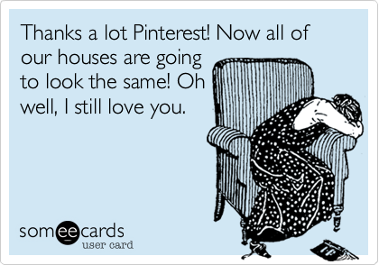 Thanks a lot Pinterest! Now all of our houses are going to look the same! Oh well, I still love you.