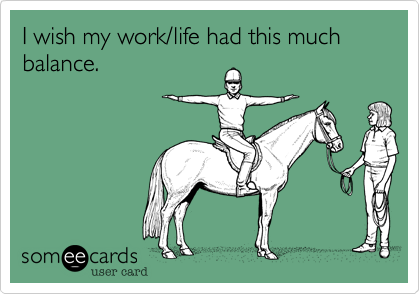 I wish my work/life had this much balance.