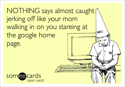 NOTHING says almost caught jerking off like your mom walking in on you stareing at the google home page.