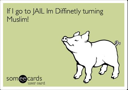 If I go to JAIL Im Diffinetly turning Muslim!
