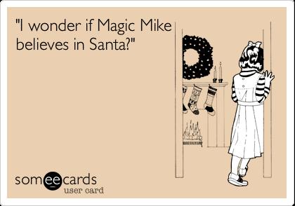 """I wonder if Magic Mike believes in Santa?"""
