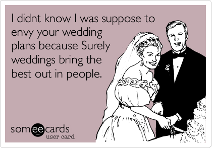 I didnt know I was suppose to envy your wedding plans because Surely weddings bring the best out in people.