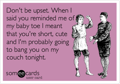 Don't be upset. When I said you reminded me of my baby toe I meant that you're short, cute and I'm probably going to bang you on my couch tonight.