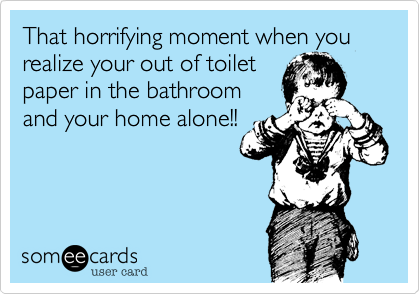 That horrifying moment when you realize your out of toilet paper in the bathroom and your home alone!!