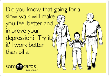 Did you know that going for a slow walk will make you feel better and improve your  depression?  Try it,  it'll work better than pills.