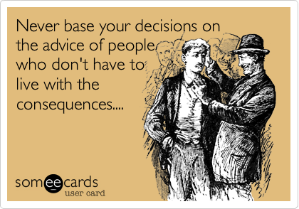 Never base your decisions on the advice of people who don't have to live with the consequences....