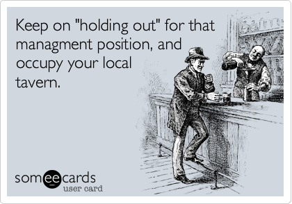 """Keep on """"holding out"""" for that managment position, and occupy your local tavern."""