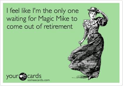 I feel like I'm the only one waiting for Magic Mike to come out of retirement