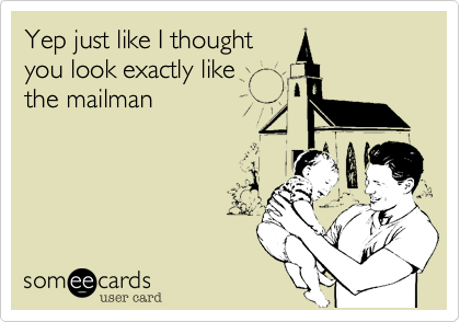Yep just like I thought you look exactly like the mailman