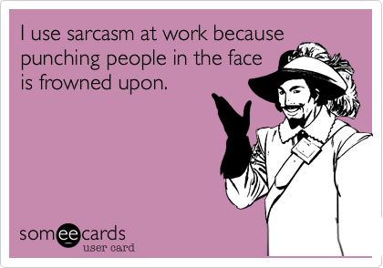 I use sarcasm at work because punching people in the face is frowned upon.