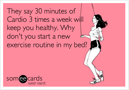 They say 30 minutes of Cardio 3 times a week will keep you healthy. Why don't you start a new exercise routine in my bed?