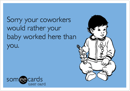 Sorry your coworkers would rather your baby worked here than you.