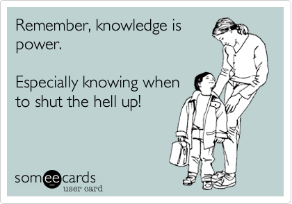Remember, knowledge is power.  Especially knowing when to shut the hell up!