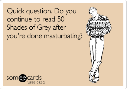 Quick question. Do you continue to read 50 Shades of Grey after you're done masturbating?