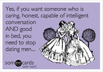 Yes, if you want someone who is caring, honest, capable of intelligent conversation  AND good in bed, you need to stop dating men....