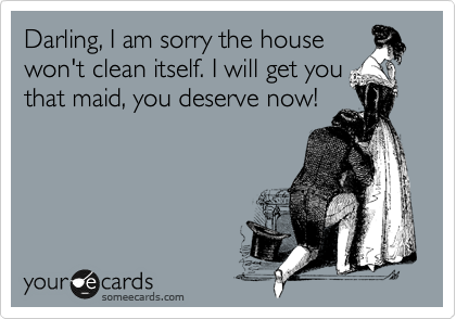 Darling, I am sorry the house won't clean itself. I will get you that maid, you deserve now!
