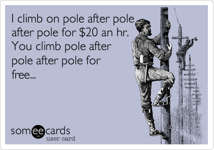 I climb on pole after pole after pole for %2420 an hr. You climb pole after pole after pole for free...