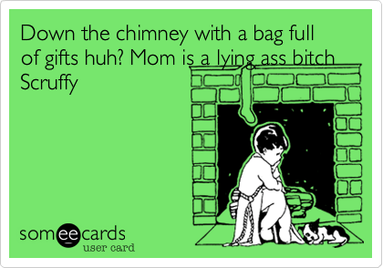 Down the chimney with a bag full of gifts huh? Mom is a lying ass bitch Scruffy