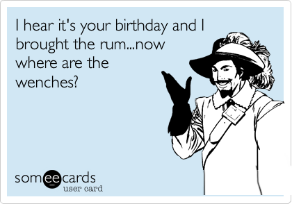 I hear it's your birthday and I brought the rum...now where are the wenches?